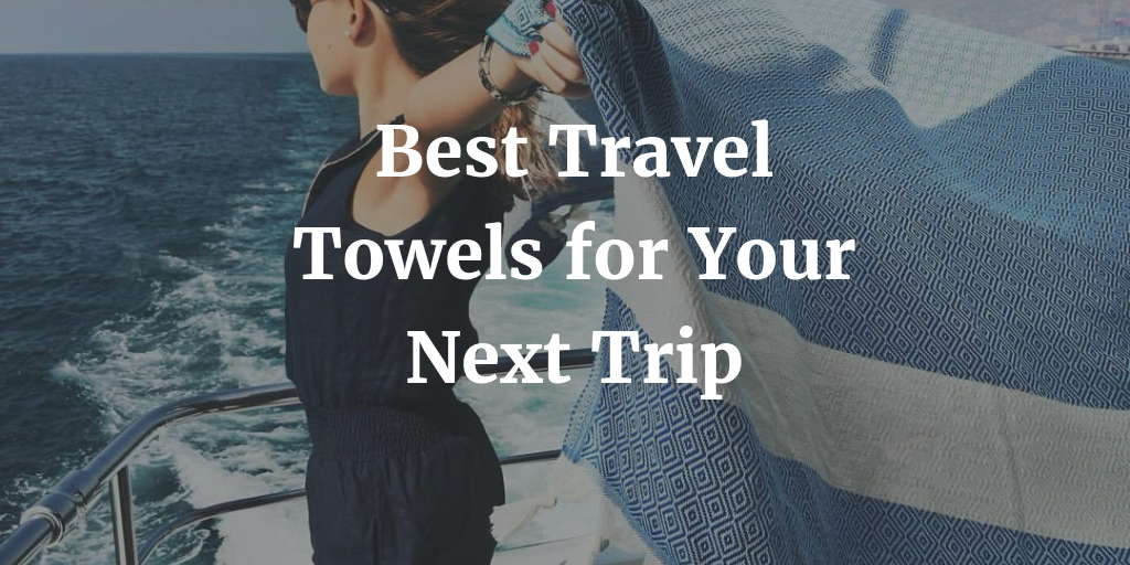 The Best Travel Towels You Need to Take on Your Trip in 2021