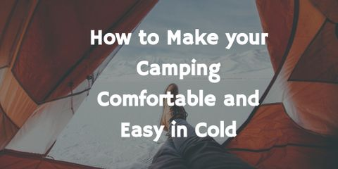 How to Make Your Camping Comfortable and Easy in Cold