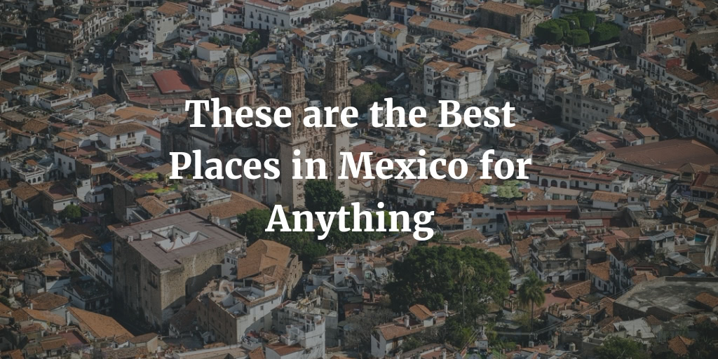 Visiting With Family or for Honeymoon or Getting Married - These Are the Best Places in Mexico for Anything in 2021