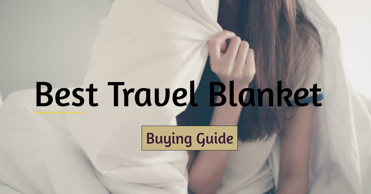 Choosing the Best Travel Blanket for You in 2021