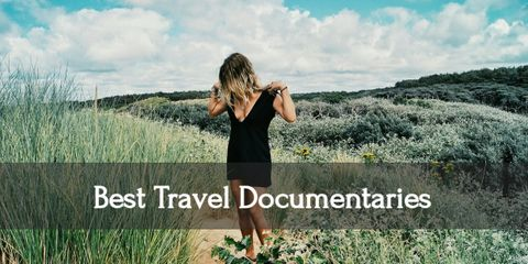 9 Best Travel Documentaries You Can Watch Right Now. (Plus 11 Honorable Mentions)